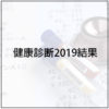 健康診断2019★LDLコレステロール値ヤバシ&身長伸び過ぎ問題解決